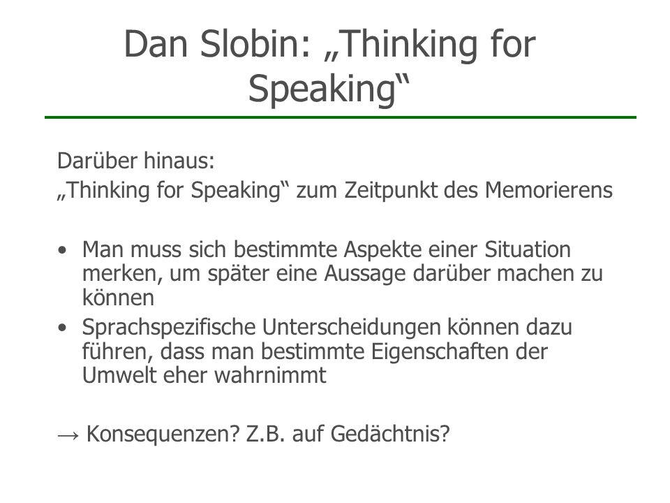Dan Slobin: Thinking for Speaking Darüber hinaus: Thinking for Speaking zum Zeitpunkt des Memorierens Man muss sich bestimmte Aspekte einer Situation
