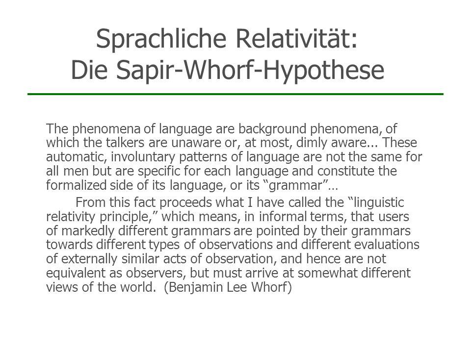 Sprachliche Relativität: Die Sapir-Whorf-Hypothese 1.Die Welt in verschiedenen Sprachgemeinschaften wird unterschiedlich erfahren und begriffen 2.Die Sprache selbst bewirkt diese Unterschiede
