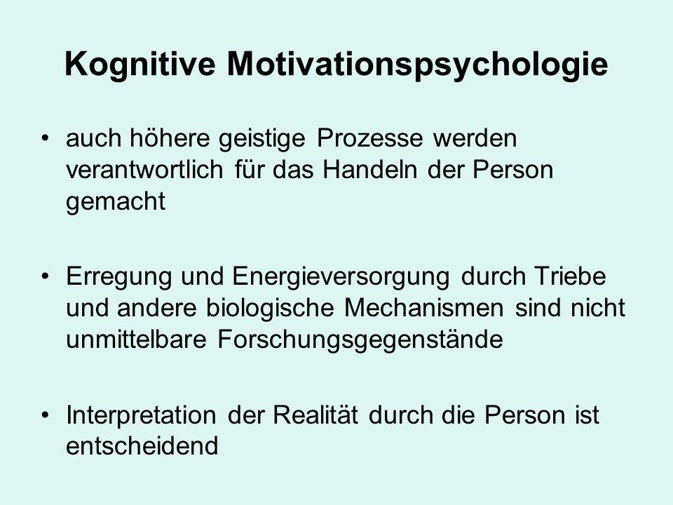 Kognitive Motivationspsychologie auch höhere geistige Prozesse werden verantwortlich für das Handeln der Person gemacht Erregung und Energieversorgung durch Triebe und andere biologische Mechanismen sind nicht unmittelbare Forschungsgegenstände Interpretation der Realität durch die Person ist entscheidend