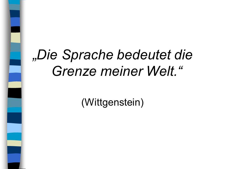 Die Sprache bedeutet die Grenze meiner Welt. (Wittgenstein)