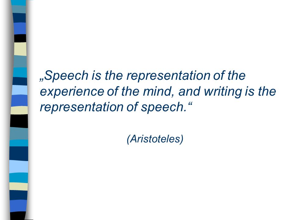Speech is the representation of the experience of the mind, and writing is the representation of speech. (Aristoteles)