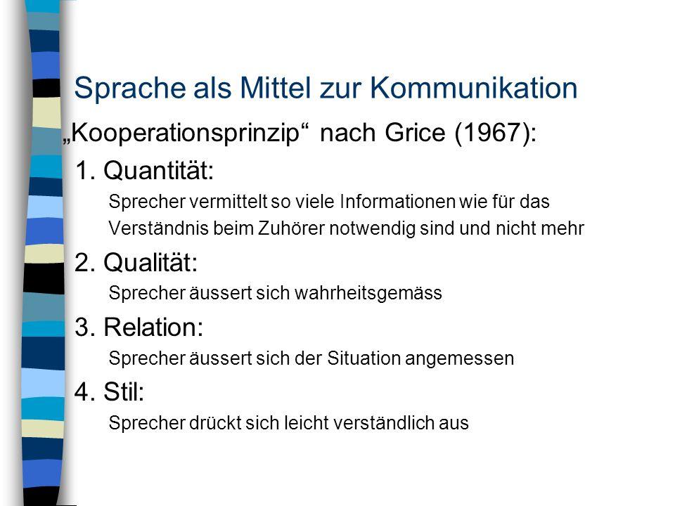 Sprache als Mittel zur Kommunikation Kooperationsprinzip nach Grice (1967): 1. Quantität: Sprecher vermittelt so viele Informationen wie für das Verst