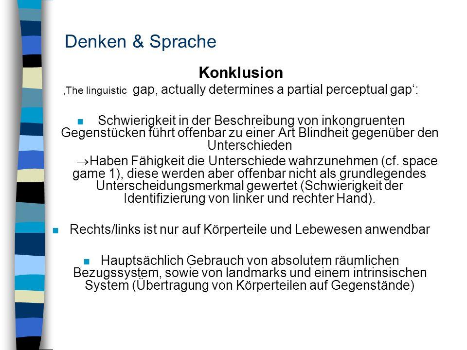 Denken & Sprache Konklusion The linguistic gap, actually determines a partial perceptual gap: n Schwierigkeit in der Beschreibung von inkongruenten Ge