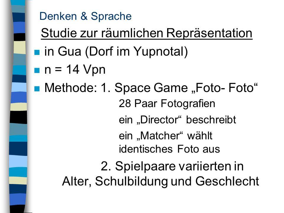 Denken & Sprache Studie zur räumlichen Repräsentation n in Gua (Dorf im Yupnotal) n n = 14 Vpn n Methode: 1. Space Game Foto- Foto 28 Paar Fotografien