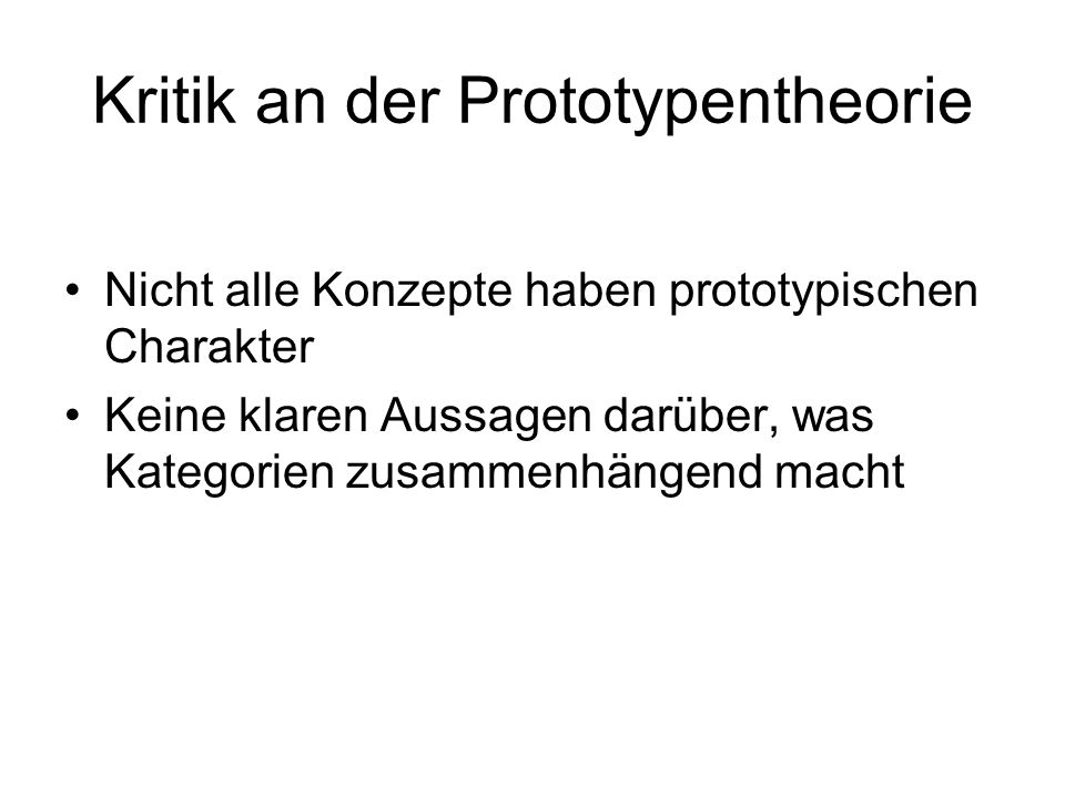 Kritik an der Prototypentheorie Nicht alle Konzepte haben prototypischen Charakter Keine klaren Aussagen darüber, was Kategorien zusammenhängend macht