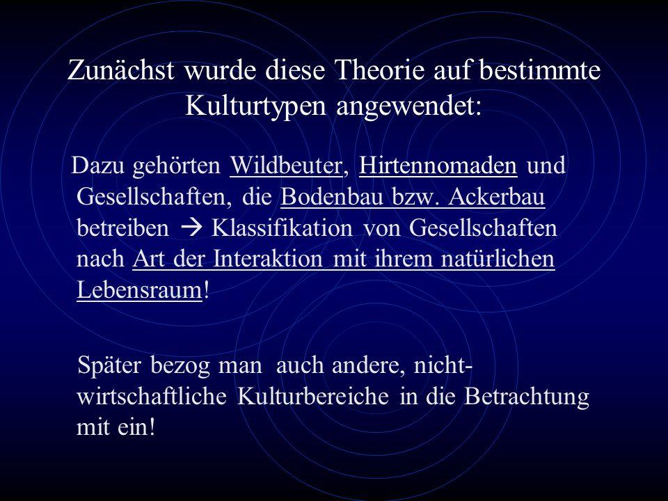 Zunächst wurde diese Theorie auf bestimmte Kulturtypen angewendet: Dazu gehörten Wildbeuter, Hirtennomaden und Gesellschaften, die Bodenbau bzw.
