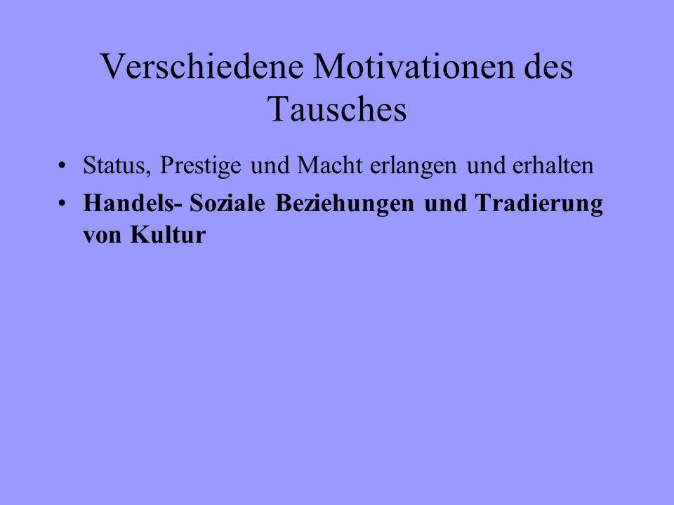 Verschiedene Motivationen des Tausches Status, Prestige und Macht erlangen und erhalten Handels- Soziale Beziehungen und Tradierung von Kultur