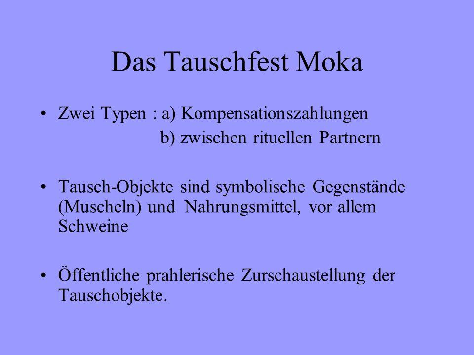 Das Tauschfest Moka Zwei Typen : a) Kompensationszahlungen b) zwischen rituellen Partnern Tausch-Objekte sind symbolische Gegenstände (Muscheln) und Nahrungsmittel, vor allem Schweine Öffentliche prahlerische Zurschaustellung der Tauschobjekte.