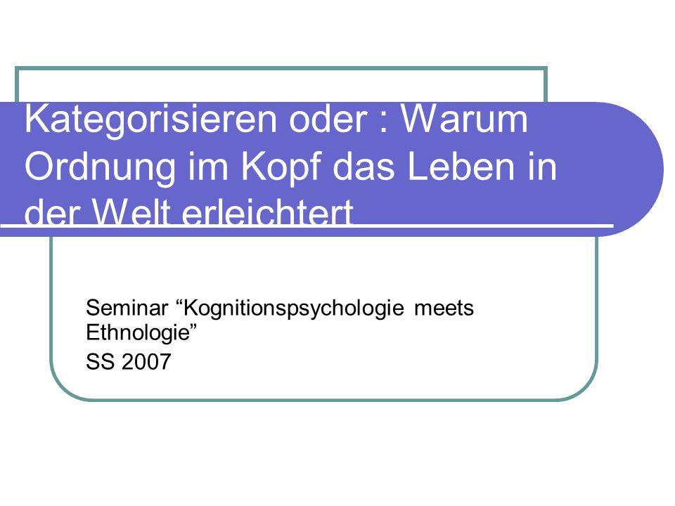 Kategorisieren oder : Warum Ordnung im Kopf das Leben in der Welt erleichtert Seminar Kognitionspsychologie meets Ethnologie SS 2007