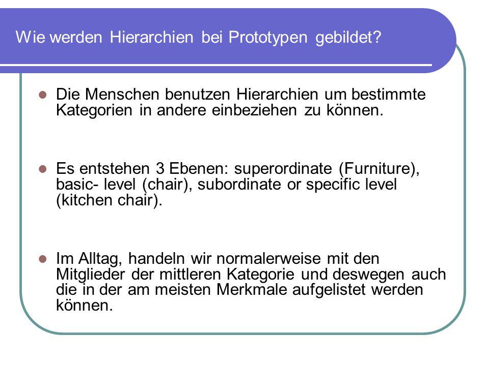 Wie werden Hierarchien bei Prototypen gebildet? Die Menschen benutzen Hierarchien um bestimmte Kategorien in andere einbeziehen zu können. Es entstehe