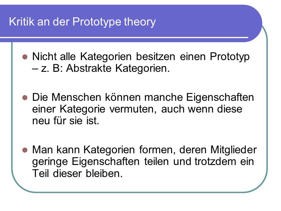 Kritik an der Prototype theory Nicht alle Kategorien besitzen einen Prototyp – z. B: Abstrakte Kategorien. Die Menschen können manche Eigenschaften ei