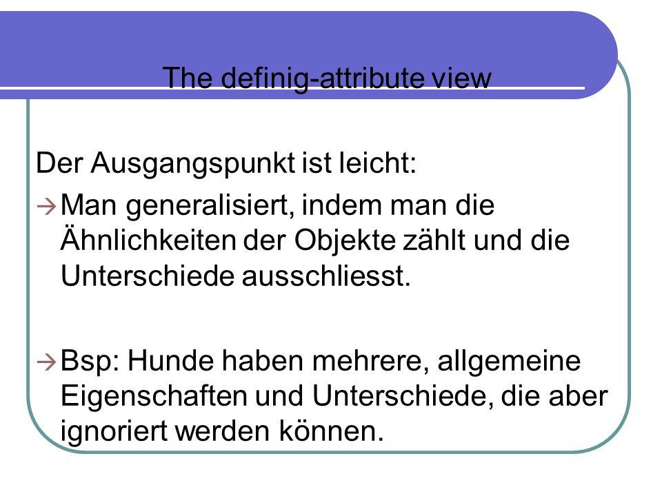 The definig-attribute view Der Ausgangspunkt ist leicht: Man generalisiert, indem man die Ähnlichkeiten der Objekte zählt und die Unterschiede ausschl