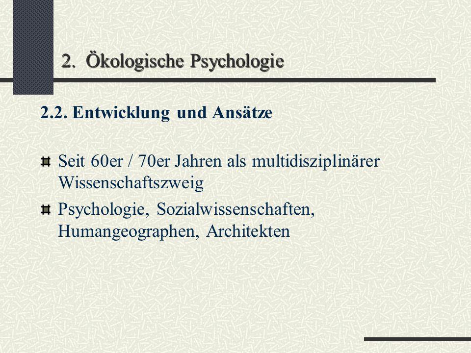 2. Ökologische Psychologie Analyse der Transaktionen zwischen Individuum und Umwelt Menschenbild = aktives, autonomes und zielgerichtet mit seiner Umw