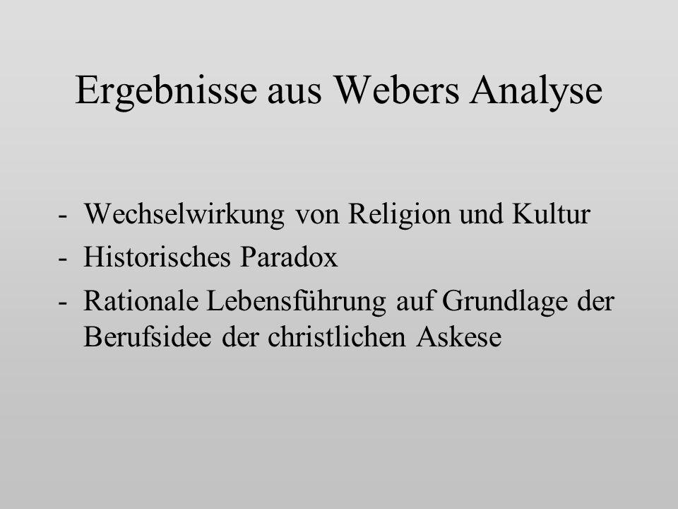 Ergebnisse aus Webers Analyse -Wechselwirkung von Religion und Kultur -Historisches Paradox -Rationale Lebensführung auf Grundlage der Berufsidee der christlichen Askese