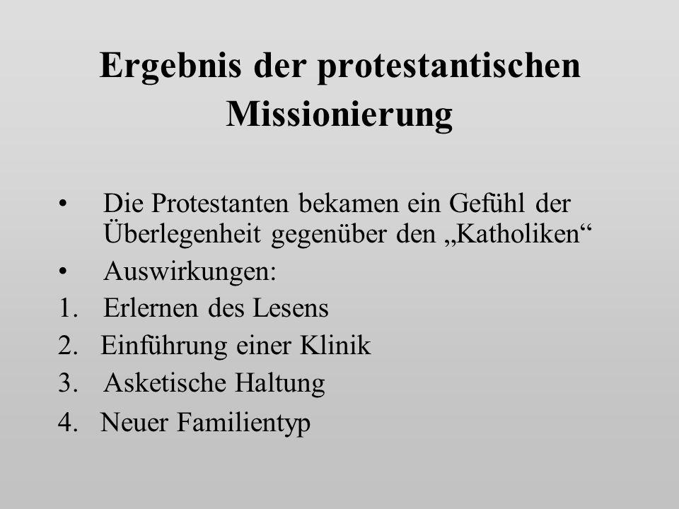 Ergebnis der protestantischen Missionierung Die Protestanten bekamen ein Gefühl der Überlegenheit gegenüber den Katholiken Auswirkungen: 1.Erlernen des Lesens 2.