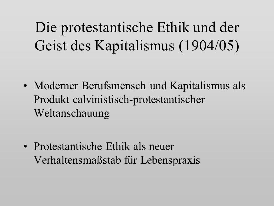 Die protestantische Ethik und der Geist des Kapitalismus (1904/05) Moderner Berufsmensch und Kapitalismus als Produkt calvinistisch-protestantischer Weltanschauung Protestantische Ethik als neuer Verhaltensmaßstab für Lebenspraxis