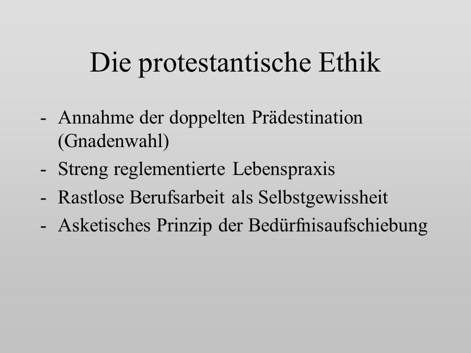 Die protestantische Ethik -Annahme der doppelten Prädestination (Gnadenwahl) -Streng reglementierte Lebenspraxis -Rastlose Berufsarbeit als Selbstgewissheit -Asketisches Prinzip der Bedürfnisaufschiebung