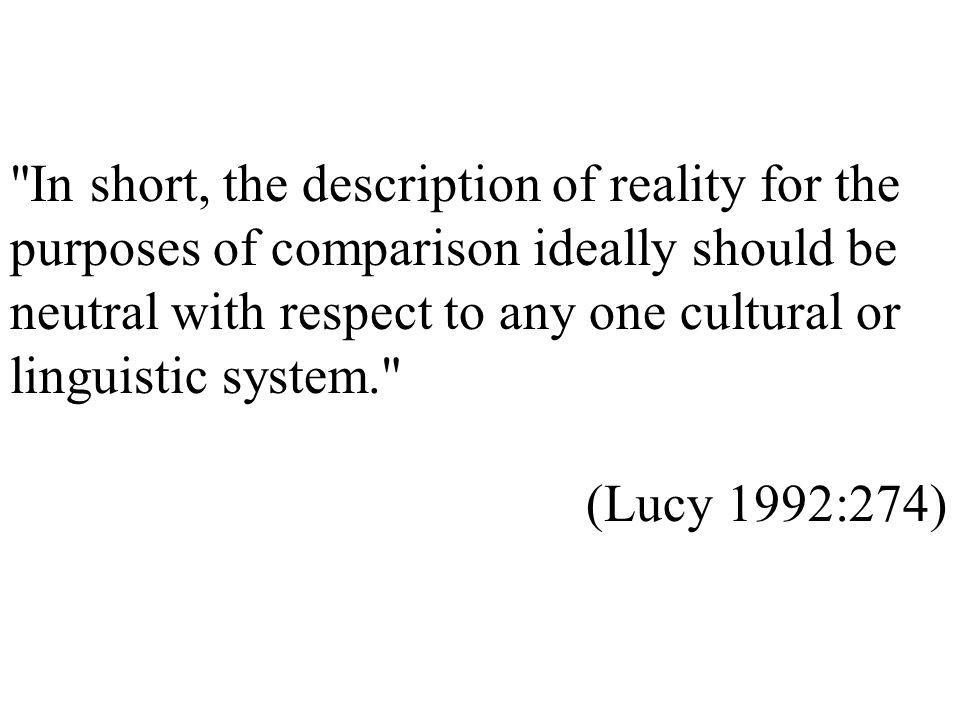In short, the description of reality for the purposes of comparison ideally should be neutral with respect to any one cultural or linguistic system. (Lucy 1992:274)
