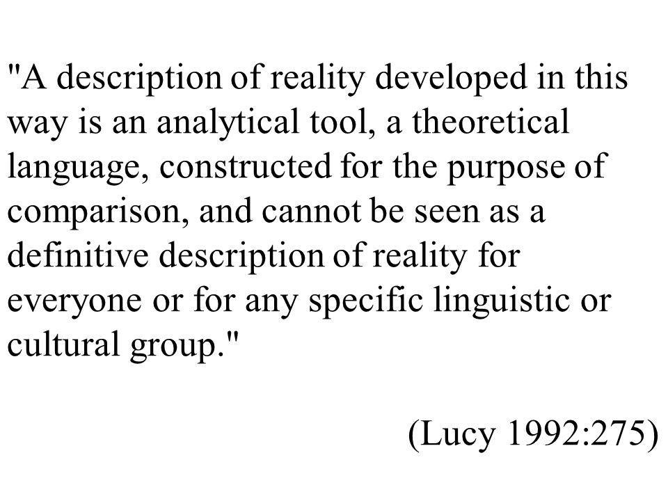 A description of reality developed in this way is an analytical tool, a theoretical language, constructed for the purpose of comparison, and cannot be seen as a definitive description of reality for everyone or for any specific linguistic or cultural group. (Lucy 1992:275)