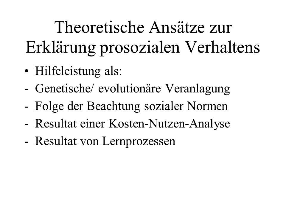Theoretische Ansätze zur Erklärung prosozialen Verhaltens Hilfeleistung als: -Genetische/ evolutionäre Veranlagung -Folge der Beachtung sozialer Normen -Resultat einer Kosten-Nutzen-Analyse -Resultat von Lernprozessen