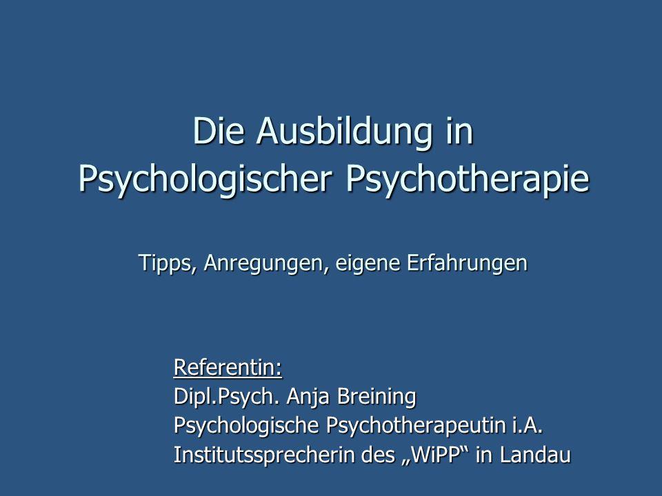 Die Ausbildung in Psychologischer Psychotherapie Tipps, Anregungen, eigene Erfahrungen Referentin: Dipl.Psych.
