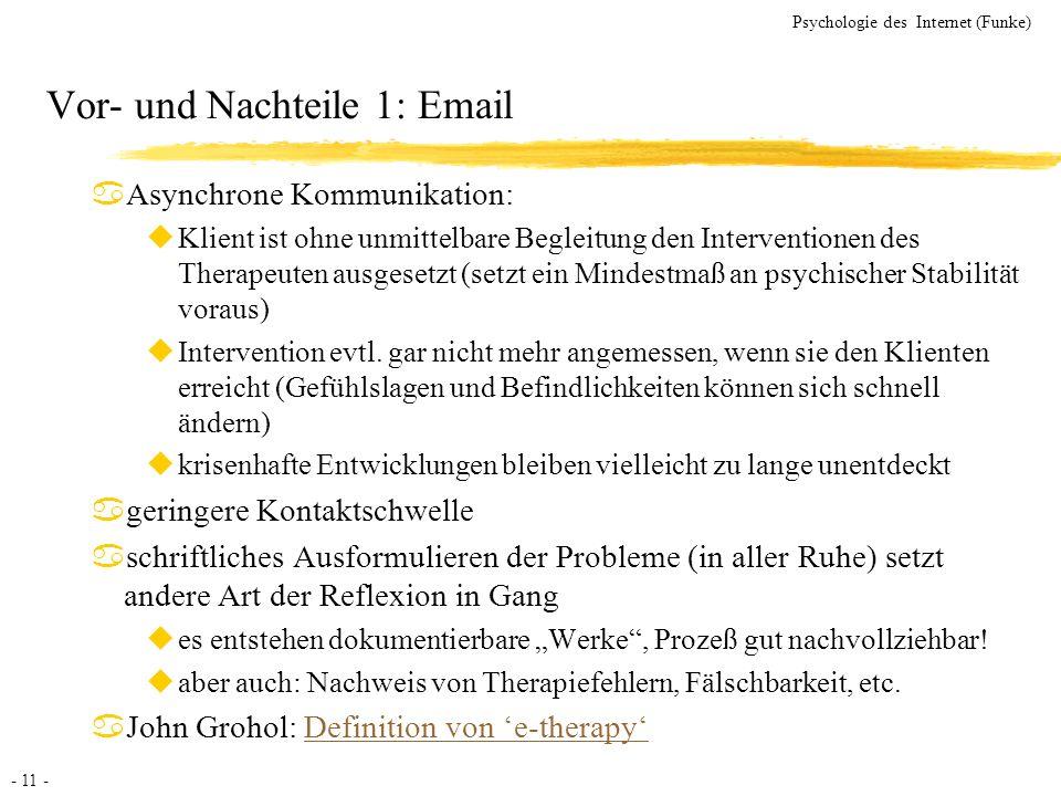 - 11 - Psychologie des Internet (Funke) Vor- und Nachteile 1: Email aAsynchrone Kommunikation: uKlient ist ohne unmittelbare Begleitung den Interventi