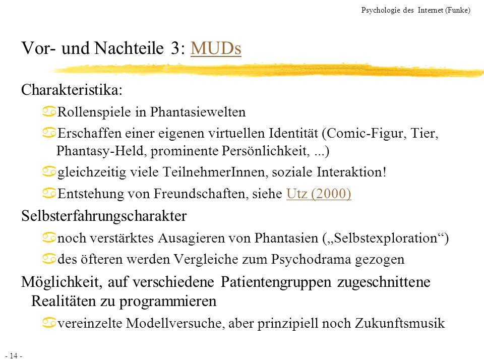 - 14 - Psychologie des Internet (Funke) Vor- und Nachteile 3: MUDsMUDs Charakteristika: aRollenspiele in Phantasiewelten aErschaffen einer eigenen vir