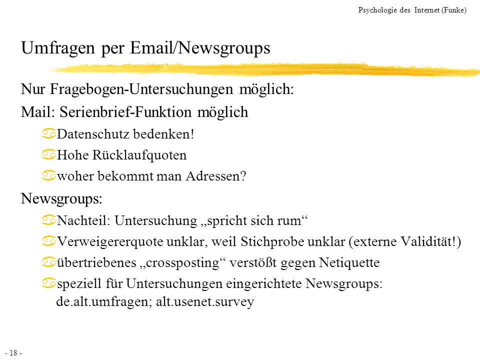 - 18 - Psychologie des Internet (Funke) Umfragen per Email/Newsgroups Nur Fragebogen-Untersuchungen möglich: Mail: Serienbrief-Funktion möglich aDaten