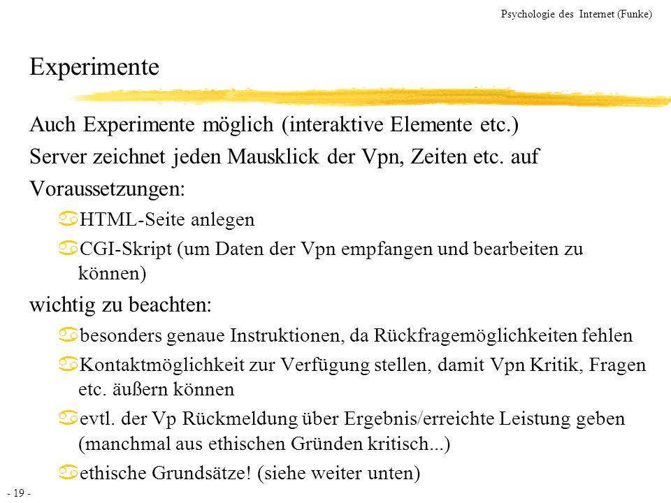- 19 - Psychologie des Internet (Funke) Experimente Auch Experimente möglich (interaktive Elemente etc.) Server zeichnet jeden Mausklick der Vpn, Zeit