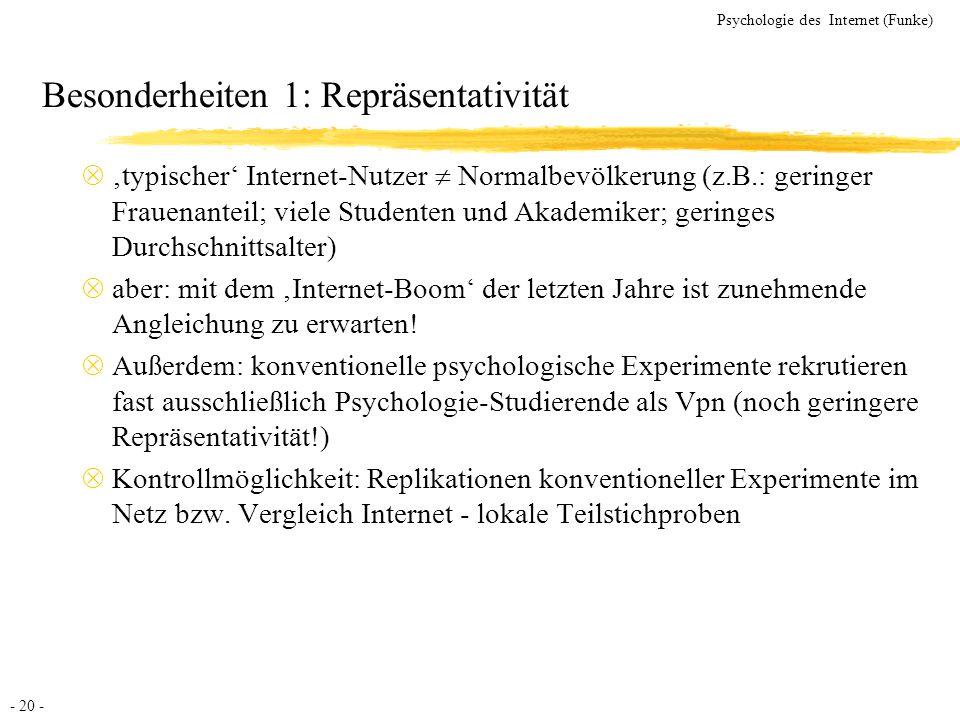 - 20 - Psychologie des Internet (Funke) Besonderheiten 1: Repräsentativität typischer Internet-Nutzer Normalbevölkerung (z.B.: geringer Frauenanteil;