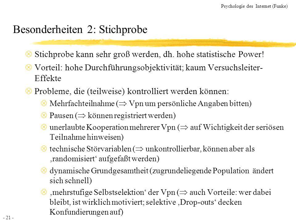 - 21 - Psychologie des Internet (Funke) Besonderheiten 2: Stichprobe Stichprobe kann sehr groß werden, dh. hohe statistische Power! Vorteil: hohe Durc