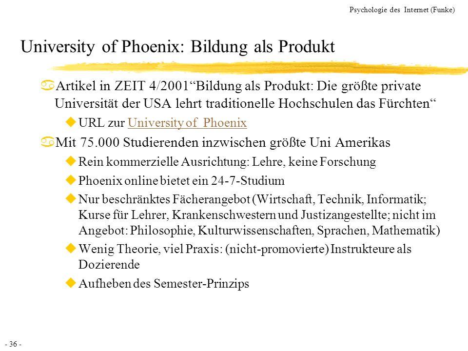 - 36 - Psychologie des Internet (Funke) University of Phoenix: Bildung als Produkt aArtikel in ZEIT 4/2001Bildung als Produkt: Die größte private Univ