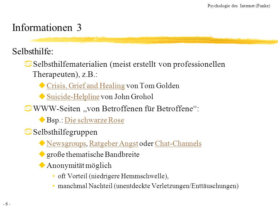 - 6 - Psychologie des Internet (Funke) Informationen 3 Selbsthilfe: aSelbsthilfematerialien (meist erstellt von professionellen Therapeuten), z.B.: uC