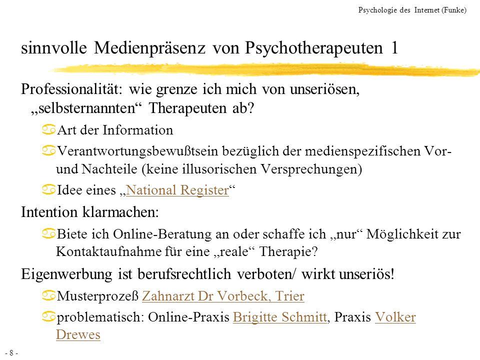 - 8 - Psychologie des Internet (Funke) sinnvolle Medienpräsenz von Psychotherapeuten 1 Professionalität: wie grenze ich mich von unseriösen, selbstern