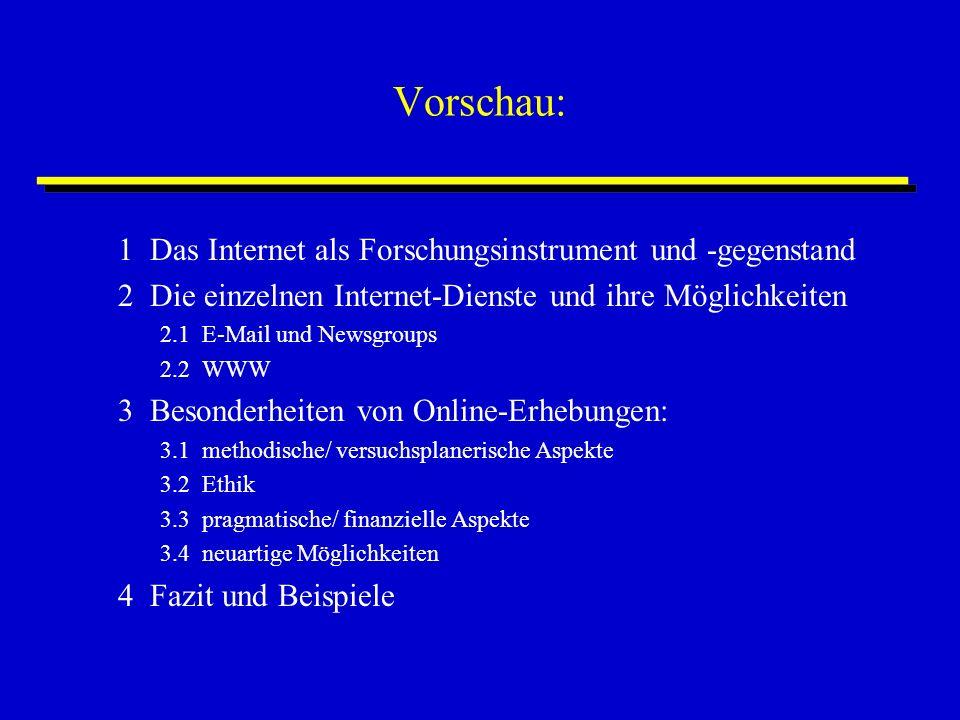 Vorschau: 1 Das Internet als Forschungsinstrument und -gegenstand 2 Die einzelnen Internet-Dienste und ihre Möglichkeiten 2.1 E-Mail und Newsgroups 2.2 WWW 3 Besonderheiten von Online-Erhebungen: 3.1 methodische/ versuchsplanerische Aspekte 3.2 Ethik 3.3 pragmatische/ finanzielle Aspekte 3.4 neuartige Möglichkeiten 4 Fazit und Beispiele