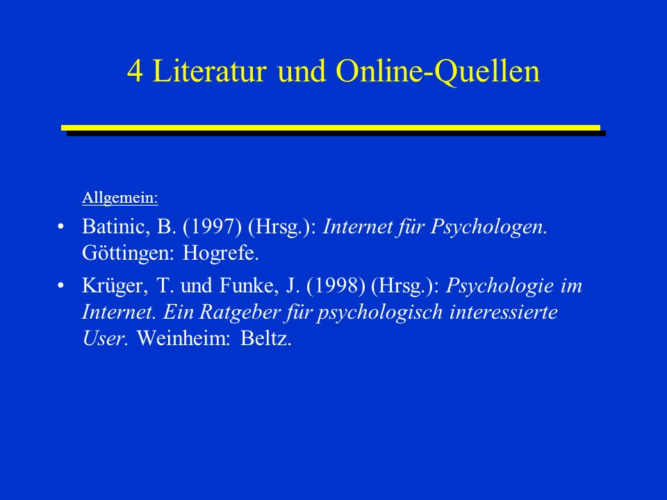 4 Literatur und Online-Quellen Allgemein: Batinic, B. (1997) (Hrsg.): Internet für Psychologen. Göttingen: Hogrefe. Krüger, T. und Funke, J. (1998) (H