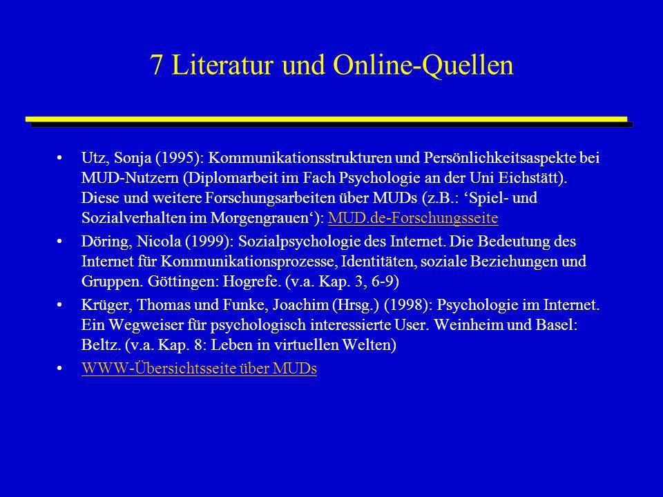 7 Literatur und Online-Quellen Utz, Sonja (1995): Kommunikationsstrukturen und Persönlichkeitsaspekte bei MUD-Nutzern (Diplomarbeit im Fach Psychologi