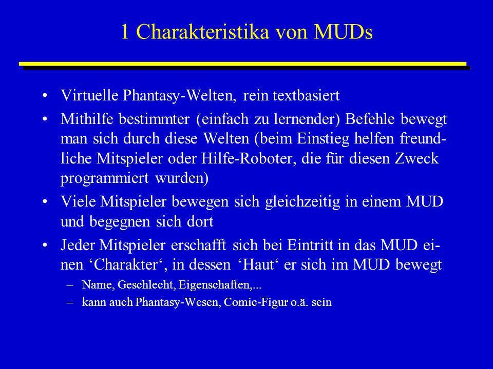 1 Charakteristika von MUDs Virtuelle Phantasy-Welten, rein textbasiert Mithilfe bestimmter (einfach zu lernender) Befehle bewegt man sich durch diese