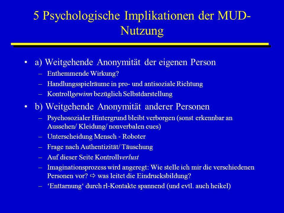 5 Psychologische Implikationen der MUD- Nutzung a) Weitgehende Anonymität der eigenen Person –Enthemmende Wirkung? –Handlungsspielräume in pro- und an