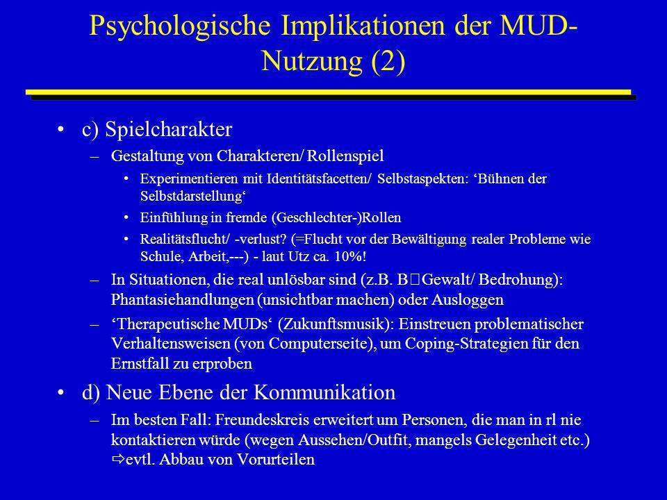 Psychologische Implikationen der MUD- Nutzung (2) c) Spielcharakter –Gestaltung von Charakteren/ Rollenspiel Experimentieren mit Identitätsfacetten/ S