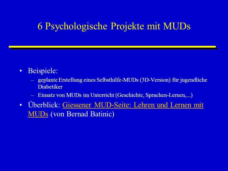 6 Psychologische Projekte mit MUDs Beispiele: –geplante Erstellung eines Selbsthilfe-MUDs (3D-Version) für jugendliche Diabetiker –Einsatz von MUDs im