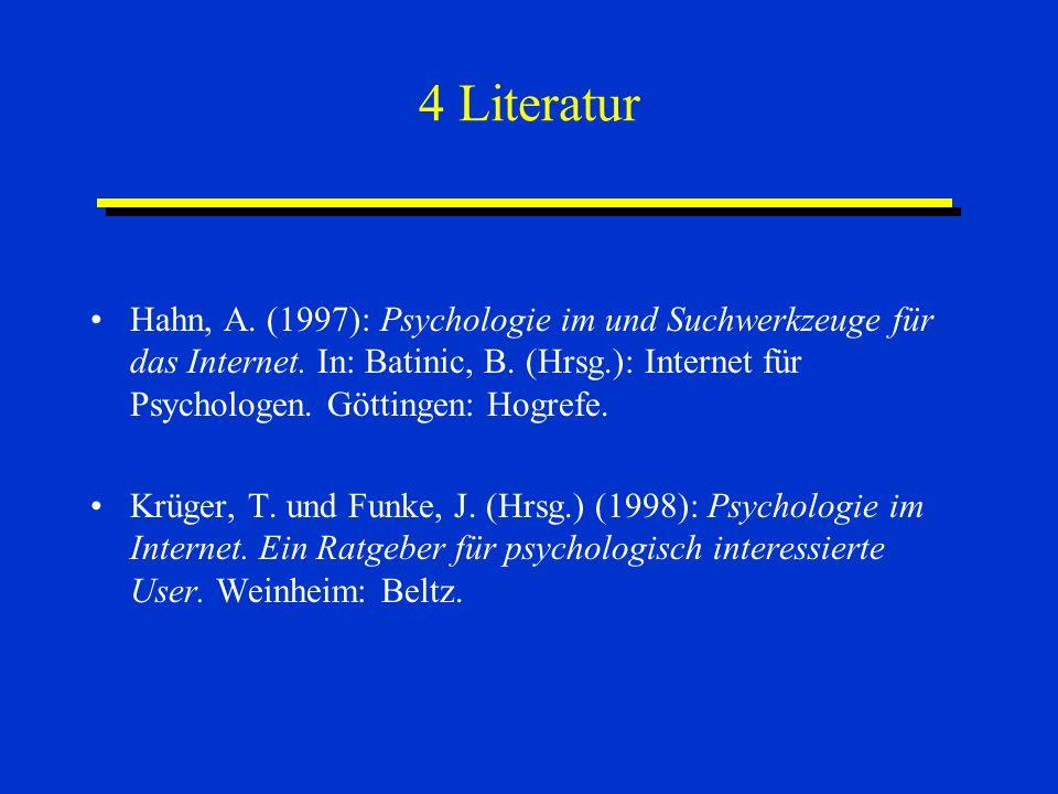 4 Literatur Hahn, A. (1997): Psychologie im und Suchwerkzeuge für das Internet. In: Batinic, B. (Hrsg.): Internet für Psychologen. Göttingen: Hogrefe.