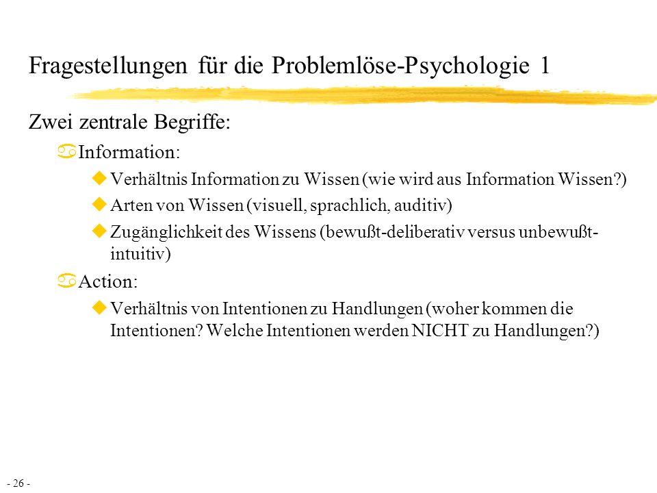- 27 - Fragestellungen für die Problemlöse-Psychologie 2 aInhaltliche Fragen uProblemtypen (Inventarisierung): Welche Probleme stellen sich in einer bestimmten Kultur.