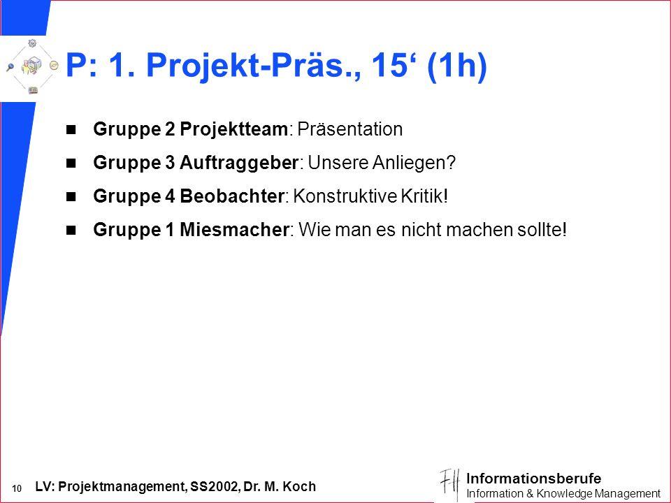 LV: Projektmanagement, SS2002, Dr. M. Koch 10 Informationsberufe Information & Knowledge Management P: 1. Projekt-Präs., 15 (1h) n Gruppe 2 Projekttea