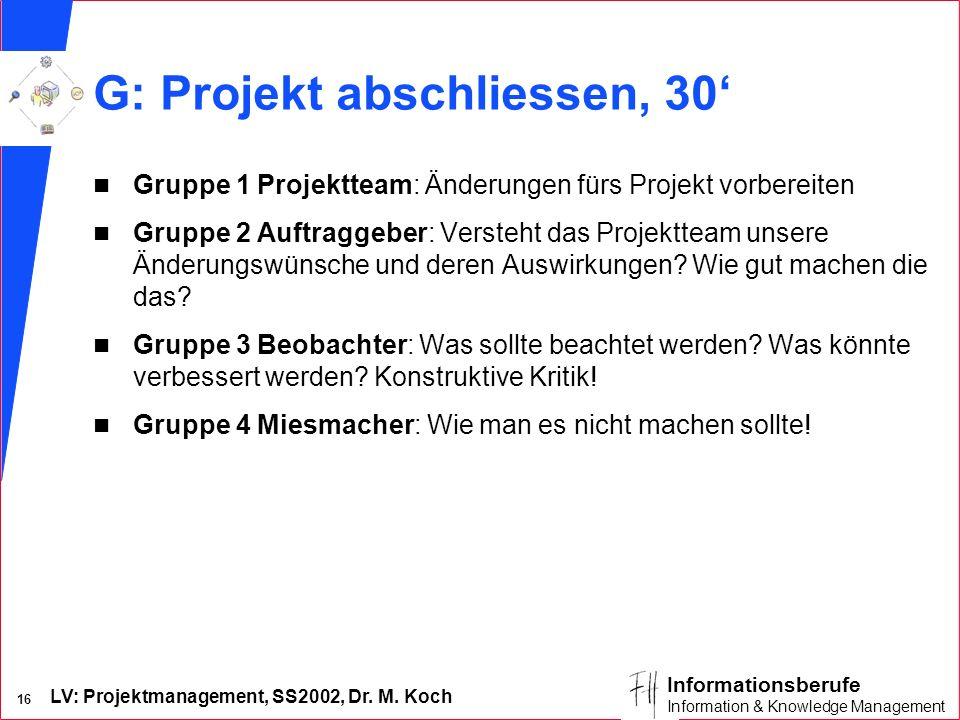 LV: Projektmanagement, SS2002, Dr. M. Koch 16 Informationsberufe Information & Knowledge Management G: Projekt abschliessen, 30 n Gruppe 1 Projektteam