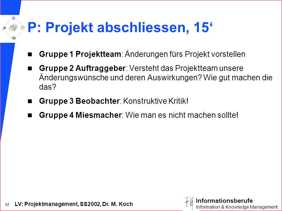 LV: Projektmanagement, SS2002, Dr. M. Koch 17 Informationsberufe Information & Knowledge Management P: Projekt abschliessen, 15 n Gruppe 1 Projektteam