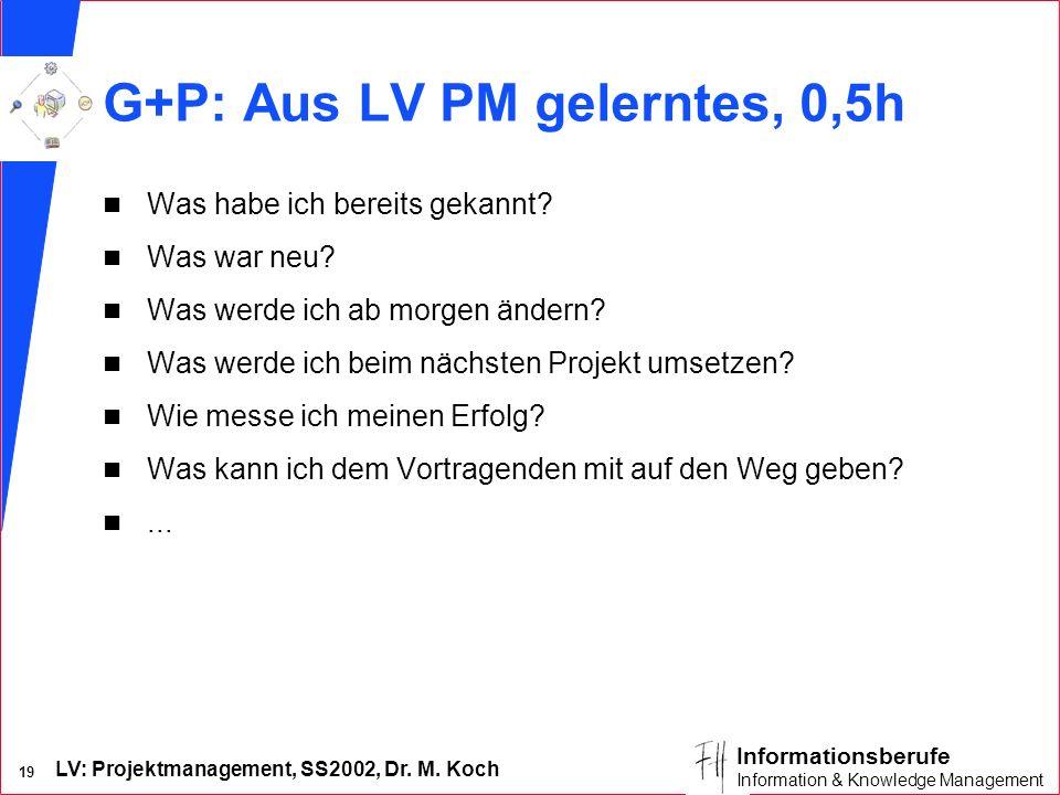LV: Projektmanagement, SS2002, Dr. M. Koch 19 Informationsberufe Information & Knowledge Management G+P: Aus LV PM gelerntes, 0,5h n Was habe ich bere