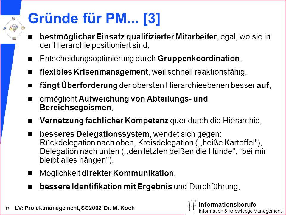 LV: Projektmanagement, SS2002, Dr. M. Koch 13 Informationsberufe Information & Knowledge Management Gründe für PM... [3] n bestmöglicher Einsatz quali