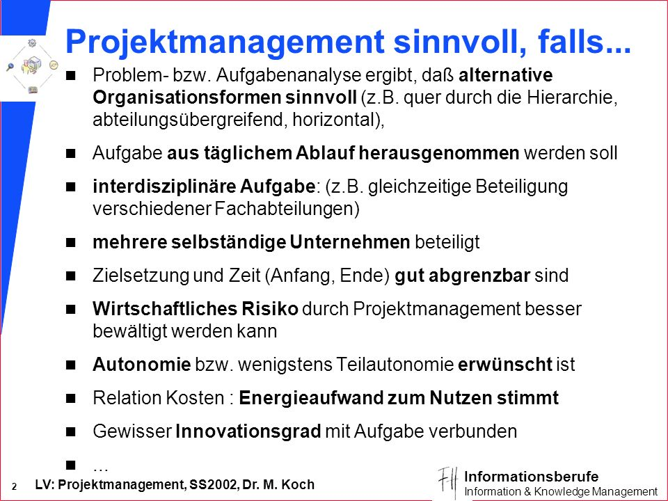 LV: Projektmanagement, SS2002, Dr. M. Koch 2 Informationsberufe Information & Knowledge Management Projektmanagement sinnvoll, falls... n Problem- bzw