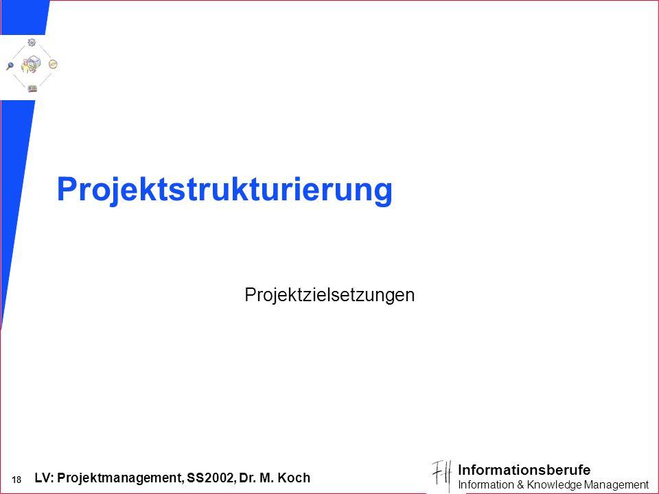 LV: Projektmanagement, SS2002, Dr. M. Koch 17 Informationsberufe Information & Knowledge Management Projektziele Ergebnisse Tools Annahmen Risiken Str